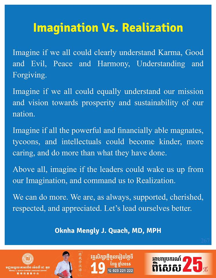 Imagination Vs. Realization Imagine If We All Could Clearly Understand Karma, Good And Evil, Peace And Harmony, Understanding And Forgiving.  Imagine If We All Could Equally Understand Our Mission And Vision Towards Prosperity And Sustainability Of Our Nation. Imagine If All The Powerful And Financially Able Magnates, Tycoons, And Intellectuals Could Become Kinder, More Caring, And Do More Than What They Have Done. Above All, Imagine If The Leaders Could Wake Us Up From Our Imagination, And Command Us To Realization.  We Can Do More. We Are, As Always, Supported, Cherished, Respected, And Appreciated. Let's Lead Ourselves Better.