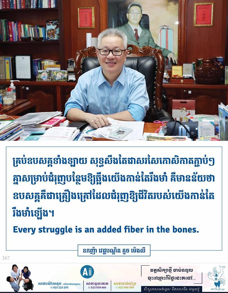គ្រប់ឧបសគ្គទាំងឡាយ សុទ្ធសឹងតែជាសរសៃកោសិកាតភ្ជាប់ៗគ្នាសម្រាប់ជំរុញបន្ថែមឱ្យឆ្អឹងយើងកាន់តែរឹងមាំ គឺមានន័យថា ឧបសគ្គគឺជាគ្រឿងគ្រៅដែលជំរុញឱ្យជីវិតរបស់យើងកាន់តែរឹងមាំឡើង។ Every Struggle Is An Added Fiber In The Bones.